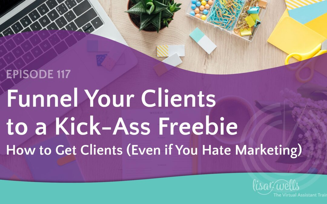 #117: Funnel Your Clients to a Kick-Ass Freebie